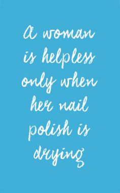 A woman is helpless only when her nail polish is drying