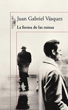 La forma de las ruinas de Juan Gabriel Vasquez