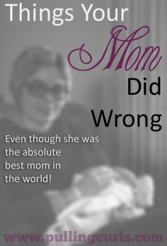 Things your mom did wrong that we know better to do now. Even though our moms did an amazing job!