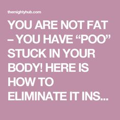 "YOU ARE NOT FAT – YOU HAVE ""POO"" STUCK IN YOUR BODY! HERE IS HOW TO ELIMINATE IT INSTANTLY – The Mighty Hub"