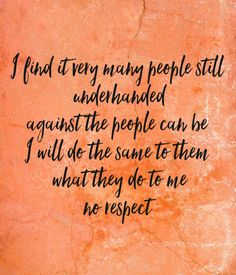 'I find it very many people still  underhanded against the people can be I will do the same to them  what they do to me no respect' Poster