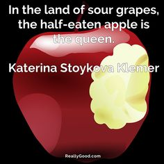 In the land of sour #grapes the half-eaten #apple is the queen. Katerina Stoykova Klemer  #quote