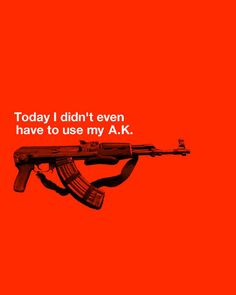 Today I didn´t even have to use use my A.K.