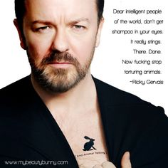 Dear intelligent people of the world, dont get shampoo in your eyes. It really stings. There. Done. Now f*cking stop torturing animals. ~Ricky Gervais (from www.mybeautybunny.com)