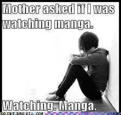 WATCHING. MANGA. MOM PLEASE STOP! Same here except she says reading anime. READING. ANIME.