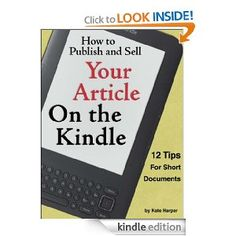 How to Publish and Sell Your Article on the Kindle: 12 Tips for Short Documents [Kindle Edition]  Kate Harper (Author)