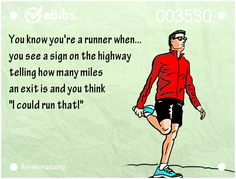 "You know you're a runner when...   you see a sign on the highway   telling how many miles   an exit is and you think    ""I could run that!"""