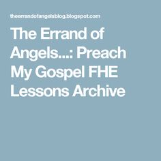 The Errand of Angels...: Preach My Gospel FHE Lessons Archive