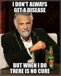 I dont always get a disease but when I do there is no cure meme