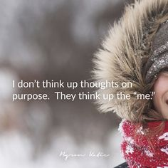 "I don't think up thoughts on purpose. They think up the ""me.""  —Byron Katie"