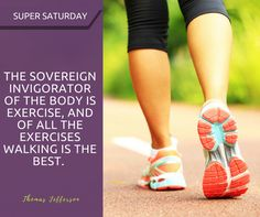 Super Saturday - The sovereign invigorator of the body is exercise, and of all the exercises walking is the best.