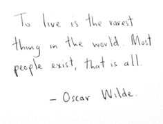To live is the rarest thing in the world. Most people exist, that is all. ~ Oscar Wilde