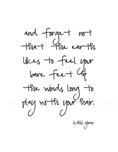 """and forget not that the earth likes to feel your bare feet & the winds long to play with your hair."" -Kahlil Gibron"