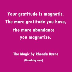 Your gratitude is magnetic. The more gratitude you have, the more abundance you magnetize. The Magic by Rhonda Byrne (linashiny.com)