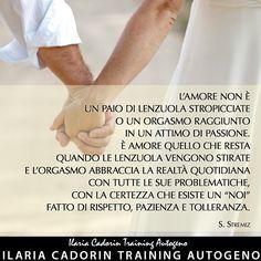 """""""L'amore non è un paio di lenzuola stropicciate o un orgasmo raggiunto in un attimo di passione. E' amore quello che resta quando le lenzuola vengono stirate e l'orgasmo abbraccia la realtà quotidiana con tutte le sue problematiche, con la certezza che esiste un noi fatto di rispetto, pazienza e tolleranza."""" - S. Stremiz  Ilaria Cadorin Training Autogeno"""