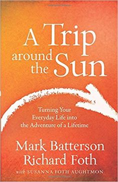 A Trip around the Sun: Turning Your Everyday Life into the Adventure of a Lifetime: Mark Batterson, Richard Foth, Susanna Foth Aughtmon: 9780801016837: AmazonSmile: Books