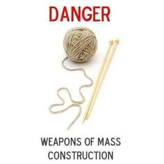 Knitting Patterns Funny DANGER: weapons of mass construction Knitting Quotes, Knitting Humor, Crochet Humor, Knitting Projects, Knitting Needles, Knitting Yarn, Knitting Patterns, Knitting Ideas, Knitting Stitches