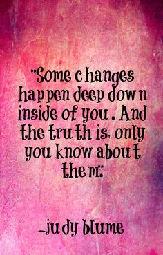Some changes happen deep inside of you. And the truth is only you know about them. -Judy Blume quote
