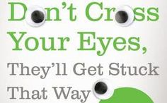 How many times were you told? DON'T CROSS YOUR EYES, THEY'LL GET STUCK THAT WAY.