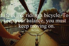Life is like riding a bicycle - in order to keep your balance, you must keep moving.