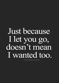 Just because i let you go , doesnt mean i wanted too. It broke my heart hunny....