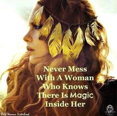 Never mess with a woman who knows there is Magic inside her.. ✨WILD WOMAN SISTERHOOD✨