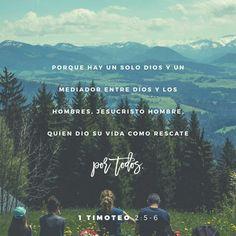 Pues hay sólo un Dios y sólo un Mediador que puede reconciliar a la humanidad con Dios, y es el hombre Cristo Jesús. Él dio su vida para comprarles la libertad a todos. Este es el mensaje que Dios le dio al mundo justo en el momento preciso. 1 Timoteo 2:5-6