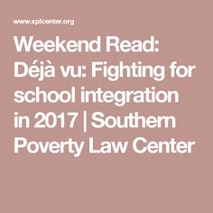 Weekend Read: Déjà vu: Fighting for school integration in 2017 Southern Poverty Law Center, Integrity, Diversity, Education, History, Reading, School, Data Integrity, Word Reading