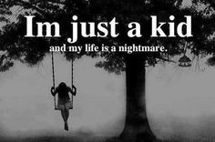 I was a child and my life was a nightmare but I grew with it, learned to accept it. Learned to love it.