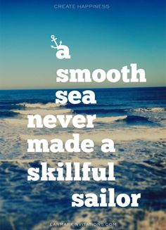 A smooth sea never made a skillful sailor » Create Happiness™