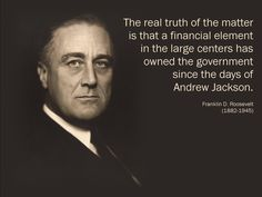 """The real truth of the matter is that a #financial element in the large centers has #owned the #government since the days of Andrew Jackson."" Franklin D. #Roosevelt (1882-1945)"