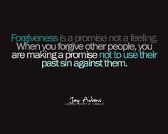 Forgiveness is a promised not a feeling.  when you forgive other people, you are making a promise not to use their past sin against them.