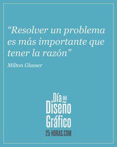 """""""Resolver un problema es más importante que tener la razón"""" Milton Glasser"""