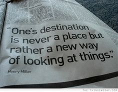 One's destination is never a place but rather a new way of looking at things