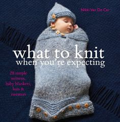 What To Knit When You're Expecting: 28 Simple Mittens, Baby Blankets, Hats & Sweaters: Amazon.co.uk: Nikki Van De Car: Books