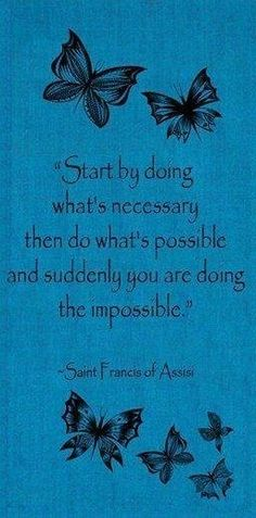 Empieza por hacer lo necesario, después lo posible y finalmente harás lo imposible.