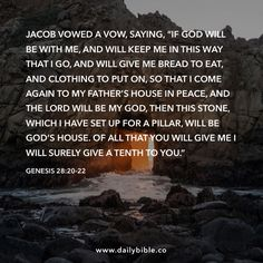 "Genesis 28:20-22 Jacob vowed a vow, saying, ""If God will be with me, and will keep me in this way that I go, and will give me bread to eat, and clothing to put on, so that I come again to my father's house in peace, and the LORD will be my God, then this stone, which I have set up for a pillar, will be God's house. Of all that you will give me I will surely give a tenth to you."""