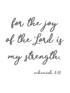 "Nehemiah 8:10New King James Version (NKJV)  10 Then he said to them, ""Go your way, eat the fat, drink the sweet, and send portions to those for whom nothing is prepared; for this day is holy to our Lord. Do not sorrow, for the joy of the Lord is your strength."""