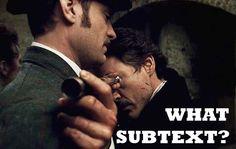 Haha!  What subtext?  Love it!!  Guy Richie's Sherlock