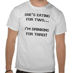 SHE'S EATING FOR TWO I'M DRINKING FOR THREE T-shirt Design - many styles and colours, both men's and lady's / women's (t-shirts, tee, tees, t shirt, tshirt, creative, cool, graphic, style, text, funny, pregnant, pregnancy)