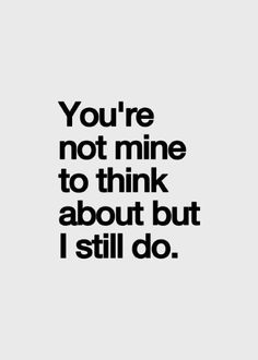 You're not mine to think about but I still do. More