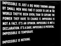 Impossible is just a big word thrown around by small men who find it easier to live in the world they've been given, than to explore the power they have to change it. Impossible is not a fact. It's an opinion. Impossible is not a declaration. It's a dare. Impossible is potential. Impossible is temporary. Impossible is nothing.
