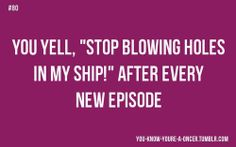 """""""You yell """"Stop blowing holes in my ship"""" after every episode."""""""
