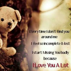 Every time i don't find you Around me I feel so incomplete and lost I start missing you badly  Because  I LOVE YOU A LOTS.