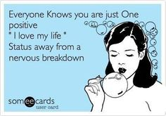 """Everyone knows you are just one positive """"I love my life"""" status away from a nervous breakdown"""