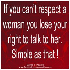 If you can't respect a woman you lose your right to talk to her. Simple as that !