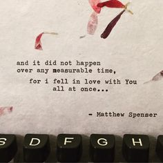 And it did not happen over any measurable time, for I fell in love with you all at once..