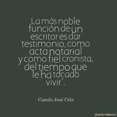 """""""La más noble función de un escritor es dar testimonio, como acta notarial y como fiel cronista, del tiempo que le ha tocado vivir"""". Camilo José Cela."""