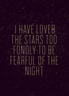 """Though my soul may set in darkness it shall rise in perfect light.  I have loved the stars too fondly to be fearful of the night""  (An Old Astronomer to his Pupil by Sarah Williams)"