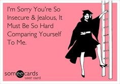 """""""I'm sorry you're so insecure & jealous. It must be so hard comparing yourself to me"""" ~ funny, humor, e-card. Best Quotes, Love Quotes, Funny Quotes, Funny Humor, Funny Shit, Funny Stuff, Sarcastic Humor, Inspiring Quotes, Quotes Quotes"""